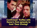 Koffee with Karan's first episode to host 'Dear Zindagi'