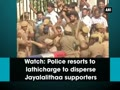 Police resorts to lathicharge to disperse Jayalalithaa supporters