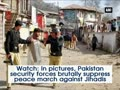 Pak security forces brutally suppress peace march against Jihadis