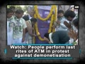 People perform last rites of ATM in protest against demonetisation