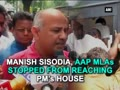 Manish Sisodia, AAP MLAs stopped from reaching PM's house