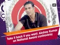 Take it back if you want: Akshay Kumar on National Award controversy