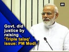 Govt. did the right thing by raising 'Triple talaq' issue: PM Modi