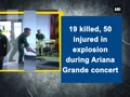 22 killed in explosion during Ariana Grande concert