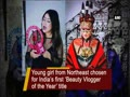 Northeast girl chosen for India's first 'Beauty Vlogger of the Year' title