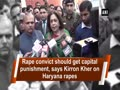 Convict should get capital punishment, says Kirron Kher on Haryana rapes