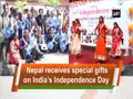 Nepal receives special gifts on India's Independence Day